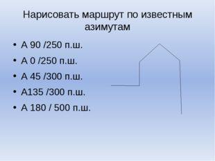 Нарисовать маршрут по известным азимутам А 90 /250 п.ш. А 0 /250 п.ш. А 45 /3