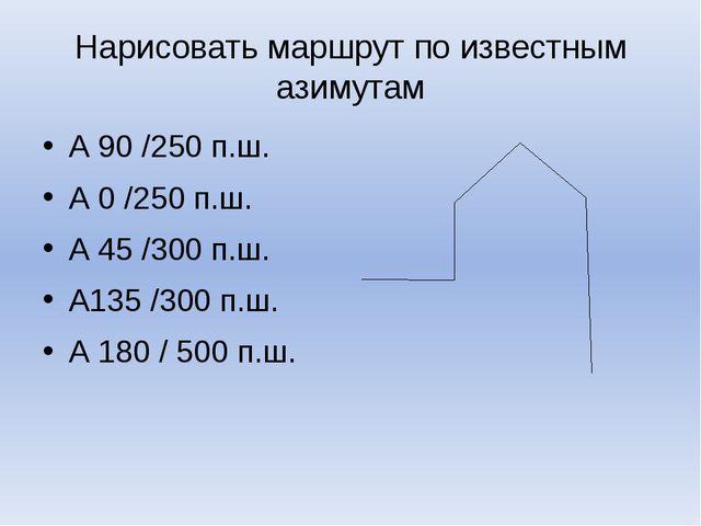 Нарисовать маршрут по известным азимутам А 90 /250 п.ш. А 0 /250 п.ш. А 45 /3...