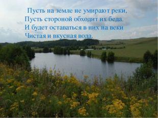 Пусть на земле не умирают реки, Пусть стороной обходит их беда. И будет оста