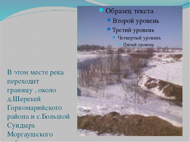 В этом месте река переходит границу , около д.Шерекей Горномарийского района...