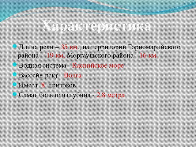 Длина реки – 35 км., на территории Горномарийского района - 19 км, Моргаушско...