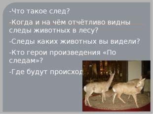 -Что такое след? -Когда и на чём отчётливо видны следы животных в лесу? -Сле
