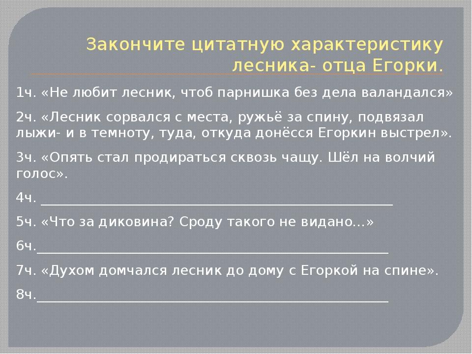 Закончите цитатную характеристику лесника- отца Егорки. 1ч. «Не любит лесник,...