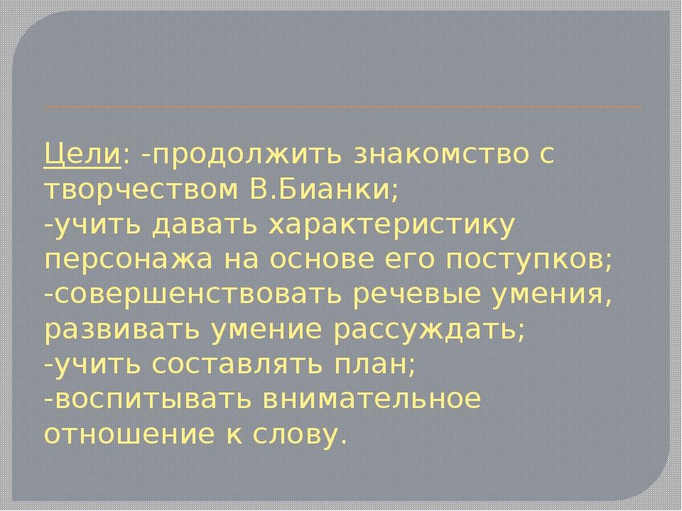 Цели: -продолжить знакомство с творчеством В.Бианки; -учить давать характерис...