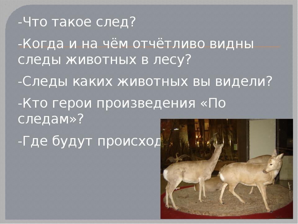 -Что такое след? -Когда и на чём отчётливо видны следы животных в лесу? -Сле...