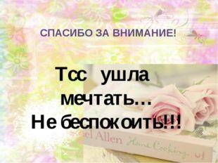 СПАСИБО ЗА ВНИМАНИЕ! Тсс ушла мечтать… Не беспокоить!!!