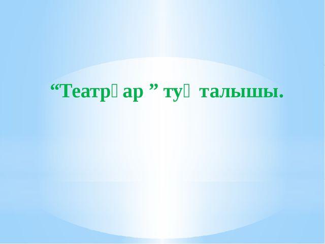 """""""Театрҙар """" туҡталышы."""
