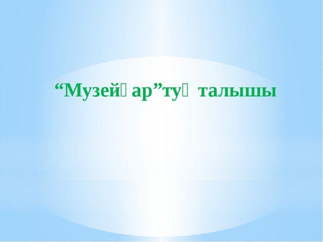 """Музейҙар""туҡталышы"