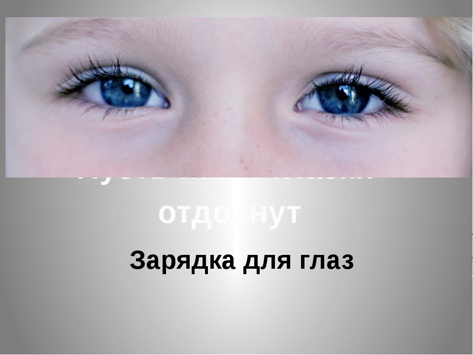 Пусть наши глазки отдохнут Зарядка для глаз