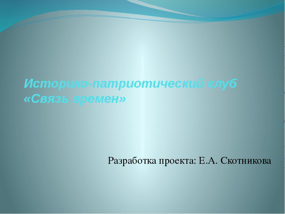 Историко-патриотический клуб «Связь времен» Разработка проекта: Е.А. Скотникова