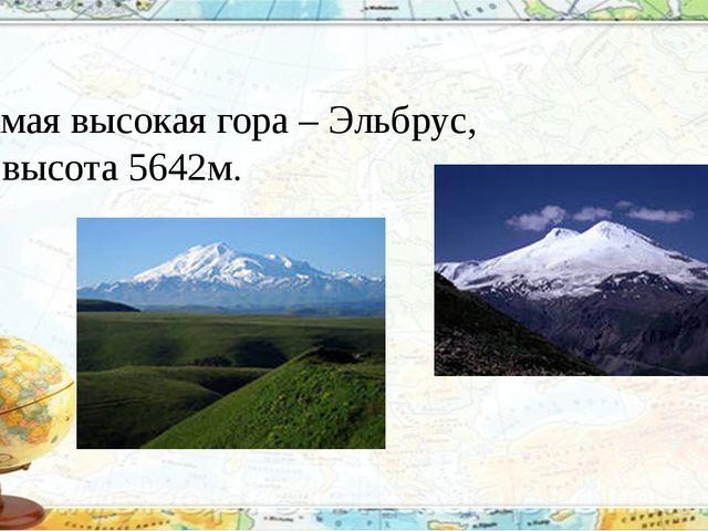 Самая высокая гора – Эльбрус, её высота 5642м.