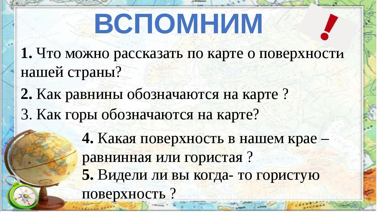 ВСПОМНИМ 1. Что можно рассказать по карте о поверхности нашей страны? 2. Как...