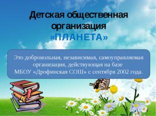 Детская общественная организация «ПЛАНЕТА» Это добровольная, независимая, сам