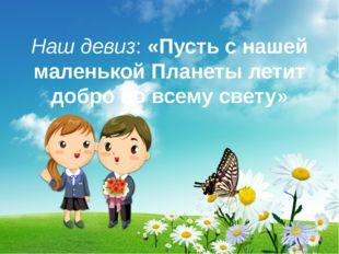 Наш девиз: «Пусть с нашей маленькой Планеты летит добро по всему свету»