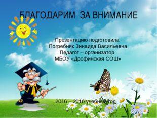 БЛАГОДАРИМ ЗА ВНИМАНИЕ Презентацию подготовила Погребняк Зинаида Васильевна П