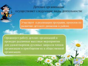 Детская организация осуществляет следующие виды деятельности: Участвует в ре