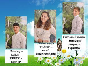 Махсудов Юнус – ПРЕСС - ЦЕНТР Абкелямова Эльвина – штаб «Милосердия» Сигонин