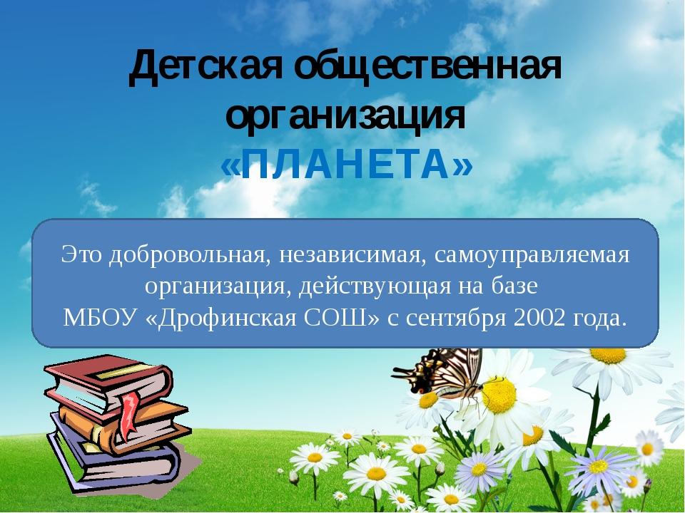Детская общественная организация «ПЛАНЕТА» Это добровольная, независимая, сам...