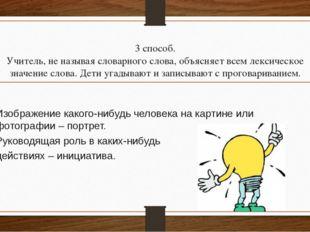 3 способ. Учитель, не называя словарного слова, объясняет всем лексическое зн
