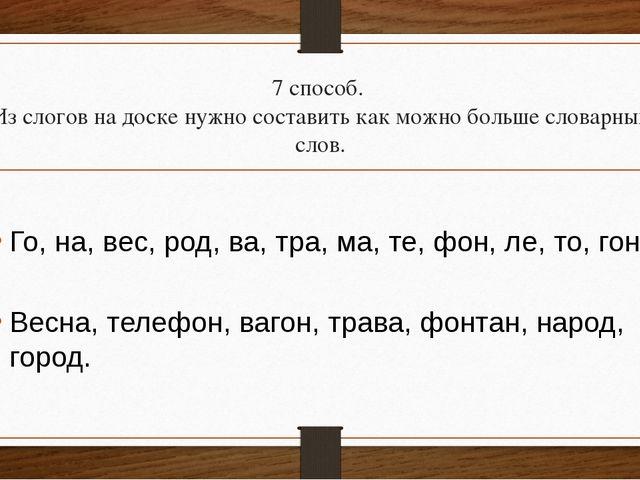 7 способ. Из слогов на доске нужно составить как можно больше словарных слов....