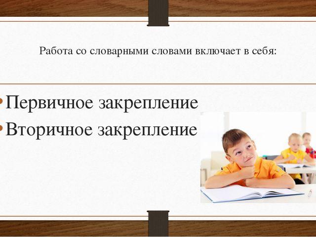 Работа со словарными словами включает в себя: Первичное закрепление Вторичное...