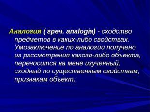 Аналогия ( греч. analogia) - сходство предметов в каких-либо свойствах. Умоза