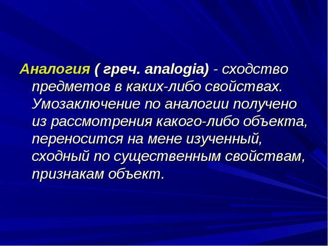 Аналогия ( греч. analogia) - сходство предметов в каких-либо свойствах. Умоза...