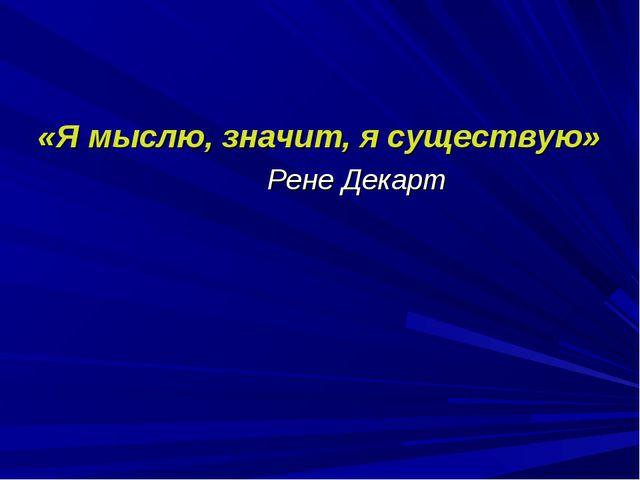 «Я мыслю, значит, я существую» Рене Декарт