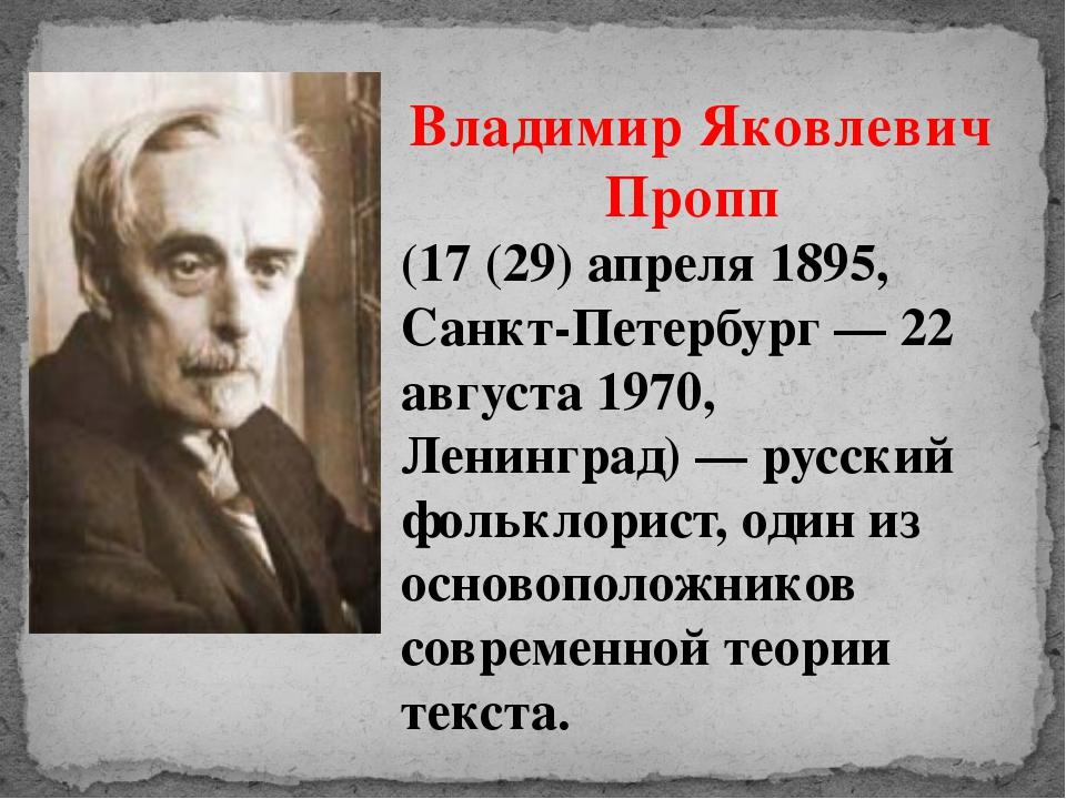 Владимир Яковлевич Пропп (17 (29) апреля 1895, Санкт-Петербург — 22 августа 1...