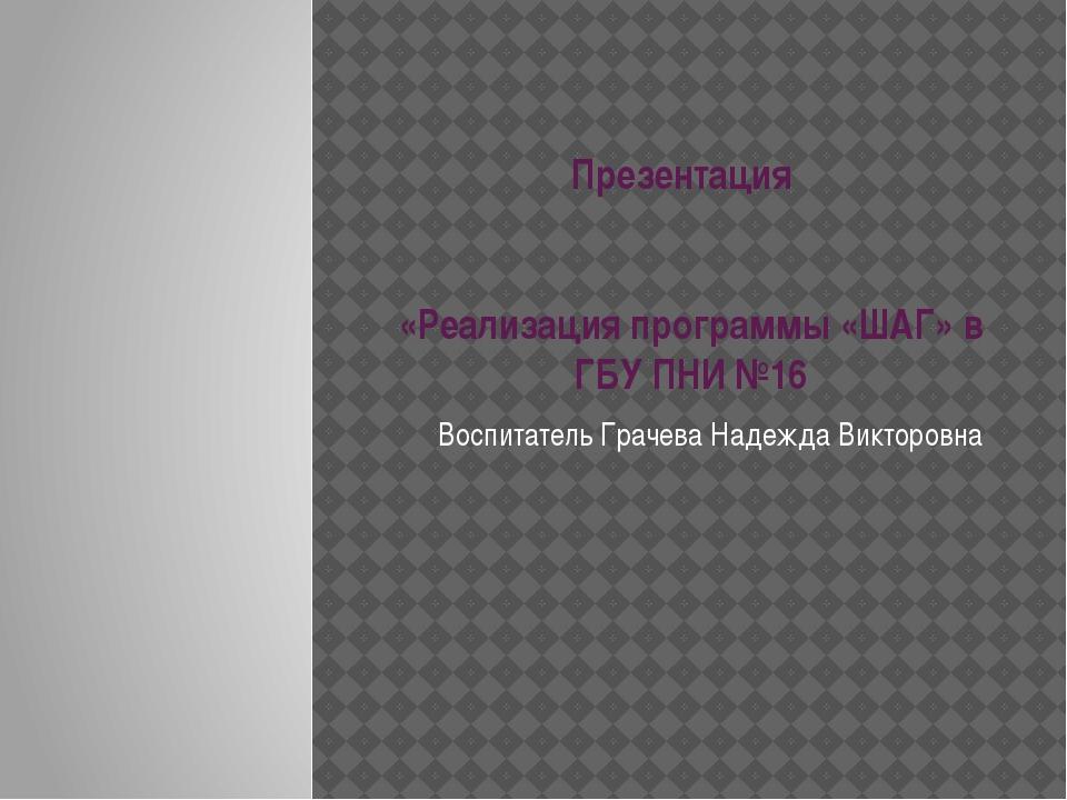 Презентация «Реализация программы «ШАГ» в ГБУ ПНИ №16 Воспитатель Грачева Над...
