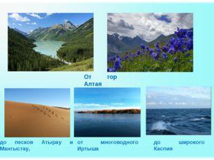 От гор Алтая до песков Атырау и Мангыстау, от многоводного Иртыша до широкого
