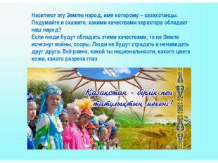 Населяют эту Землю народ, имя которому – казахстанцы. Подумайте и скажите, ка