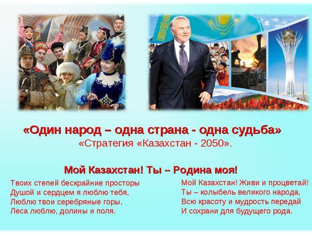«Один народ – одна страна - одна судьба» «Стратегия «Казахстан - 2050». Твоих...