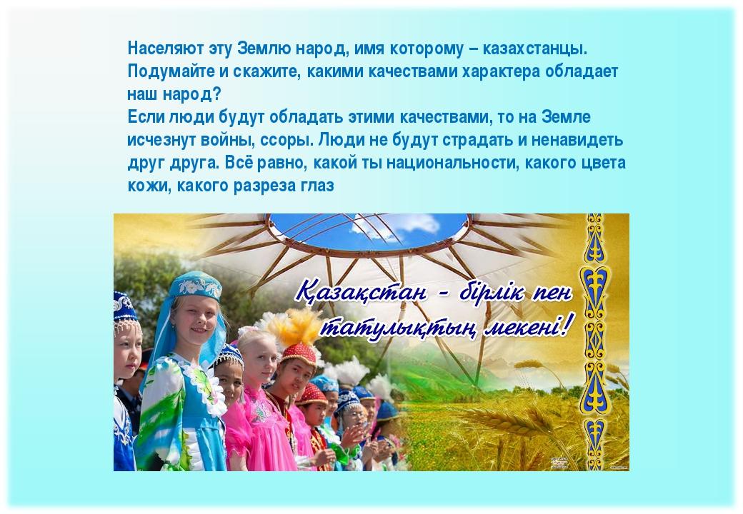 Населяют эту Землю народ, имя которому – казахстанцы. Подумайте и скажите, ка...