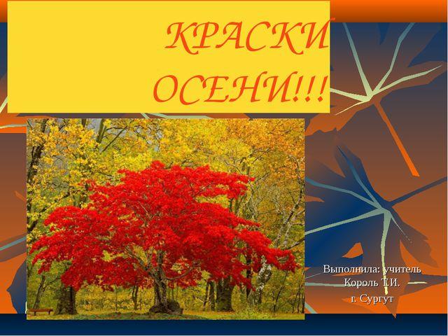КРАСКИ ОСЕНИ!!! Выполнила: учитель Король Т.И. г. Сургут