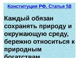 Конституция РФ, Статья 58 Каждый обязан сохранять природу и окружающую среду,