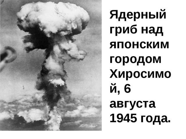 Ядерный гриб над японским городом Хиросимой, 6 августа 1945 года.