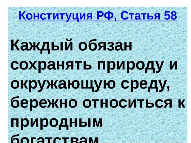 Конституция РФ, Статья 58 Каждый обязан сохранять природу и окружающую среду,...