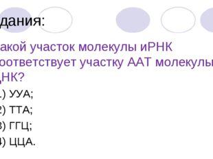 Задания: 4.Какой участок молекулы иРНК соответствует участку ААТ молекулы ДНК