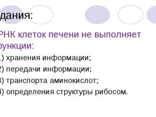Задания: 7. РНК клеток печени не выполняет функции: 1) хранения информации; 2