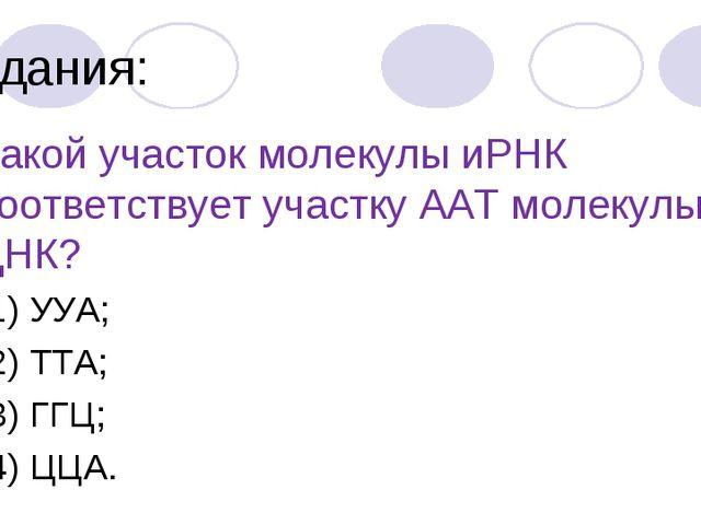 Задания: 4.Какой участок молекулы иРНК соответствует участку ААТ молекулы ДНК...