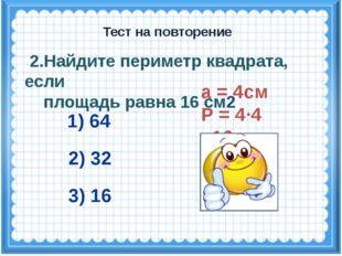 а = 4см Р = 4·4 =16см 2.Найдите периметр квадрата, если площадь равна 16 см2
