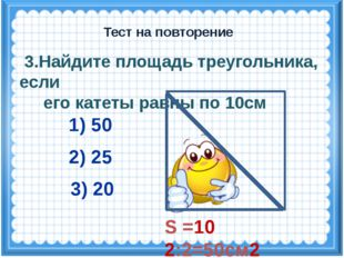 S =10 2:2=50см2 3.Найдите площадь треугольника, если его катеты равны по 10см