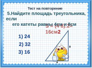 S = (4·8):2= 16см2 2) 32 3) 16 1) 24 Тест на повторение 4 8 5.Найдите площадь