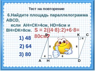 S = 2((4·8):2)+6·8= 80см2 6.Найдите площадь параллелограмма ABCD, если АН=СК=