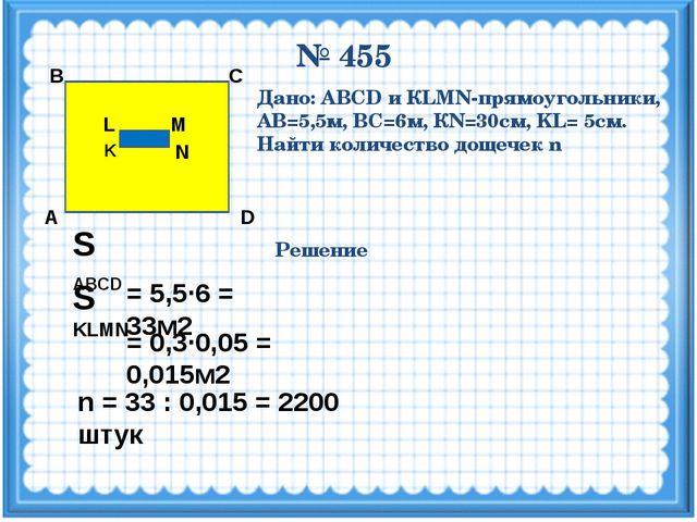 № 455 M N K L D С В А Дано: ABCD и КLMN-прямоугольники, АВ=5,5м, ВС=6м, КN=30...