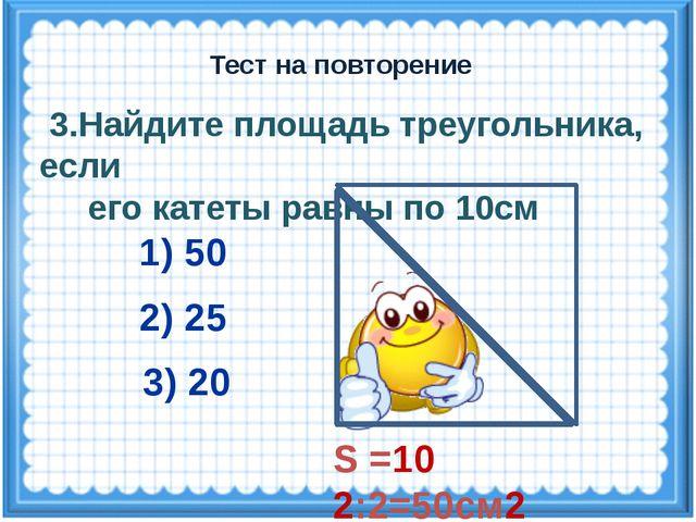 S =10 2:2=50см2 3.Найдите площадь треугольника, если его катеты равны по 10см...