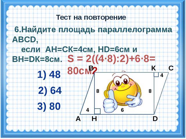 S = 2((4·8):2)+6·8= 80см2 6.Найдите площадь параллелограмма ABCD, если АН=СК=...