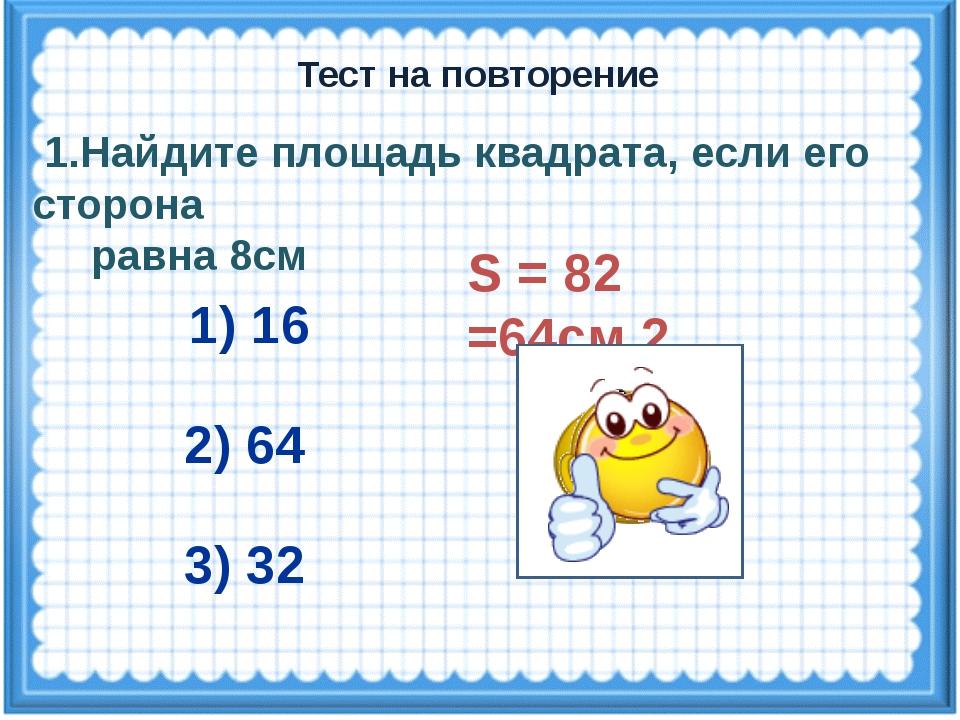 S = 82 =64см 2 1.Найдите площадь квадрата, если его сторона равна 8см 1) 16 2...