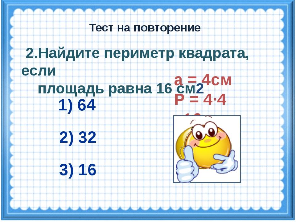 а = 4см Р = 4·4 =16см 2.Найдите периметр квадрата, если площадь равна 16 см2...